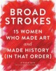 Go to record Broad strokes : 15 women who made art and made history (in...