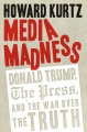Go to record Media madness : Donald Trump, the press, and the war over ...