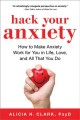 Go to record Hack your anxiety : how to make anxiety work for you in li...