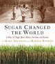 Go to record Sugar changed the world : a story of magic, spice, slavery...